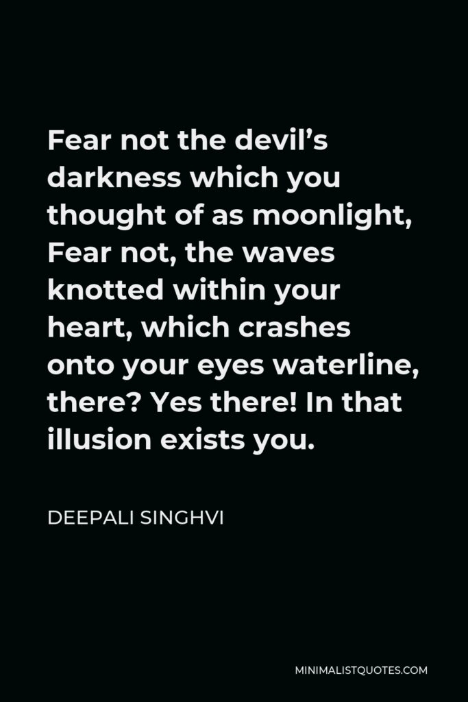 Deepali Singhvi Quote - Fear not the devil's darkness which you thought of as moonlight, Fear not, the waves knotted within your heart, which crashes onto your eyes waterline, there? Yes there! In that illusion exists you.