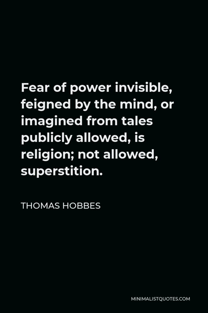 Thomas Hobbes Quote - Fear of power invisible, feigned by the mind, or imagined from tales publicly allowed, is religion; not allowed, superstition.