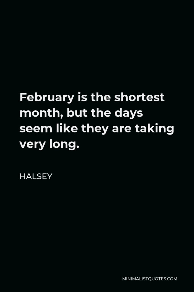 Halsey Quote - February is the shortest month, but the days seem like they are taking very long.