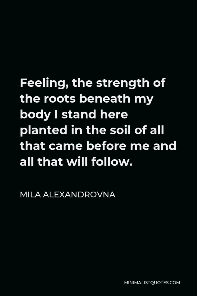 Mila Alexandrovna Quote - Feeling, the strength of the roots beneath my body I stand here planted in the soil of all that came before me and all that will follow.