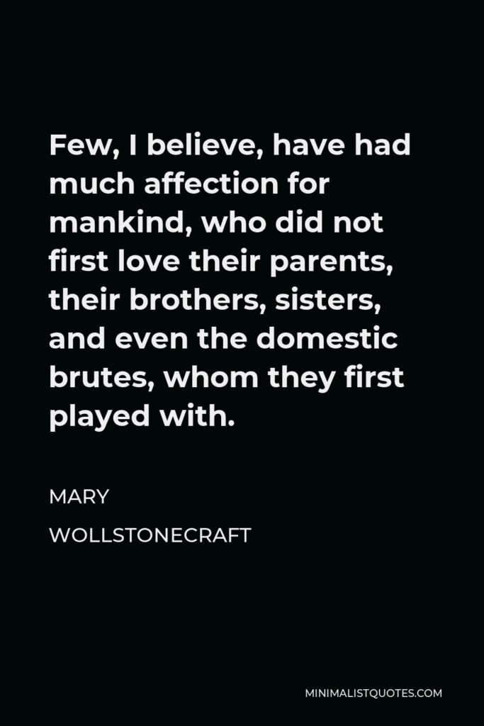 Mary Wollstonecraft Quote - Few, I believe, have had much affection for mankind, who did not first love their parents, their brothers, sisters, and even the domestic brutes, whom they first played with.