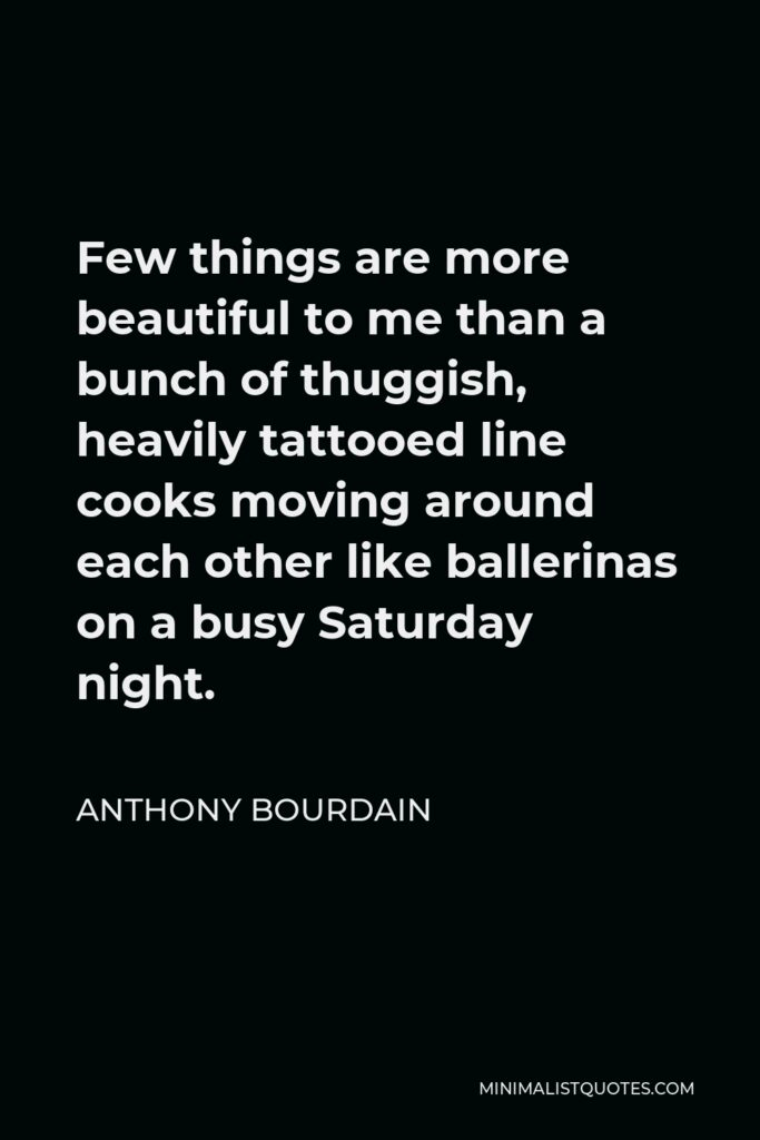 Anthony Bourdain Quote - Few things are more beautiful to me than a bunch of thuggish, heavily tattooed line cooks moving around each other like ballerinas on a busy Saturday night.