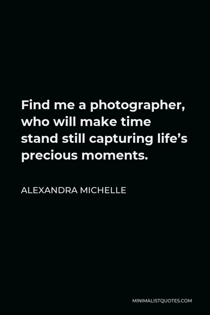 Alexandra Michelle Quote - Find me a photographer, who will make time stand still capturing life's precious moments.
