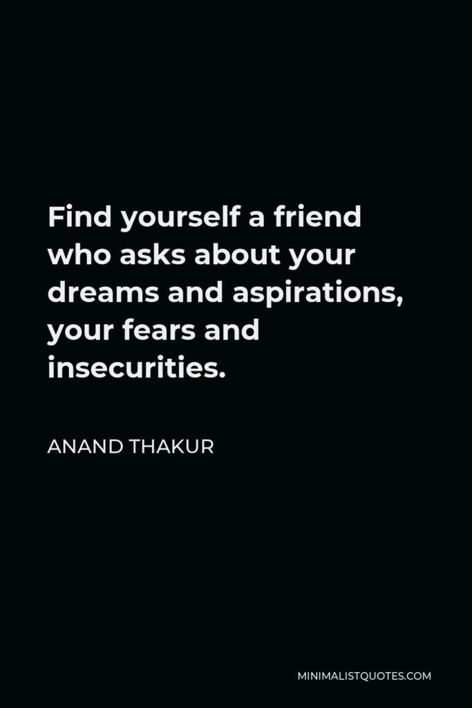 Anand Thakur Quote - Find yourself a friend who asks about your dreams and aspirations, your fears and insecurities.