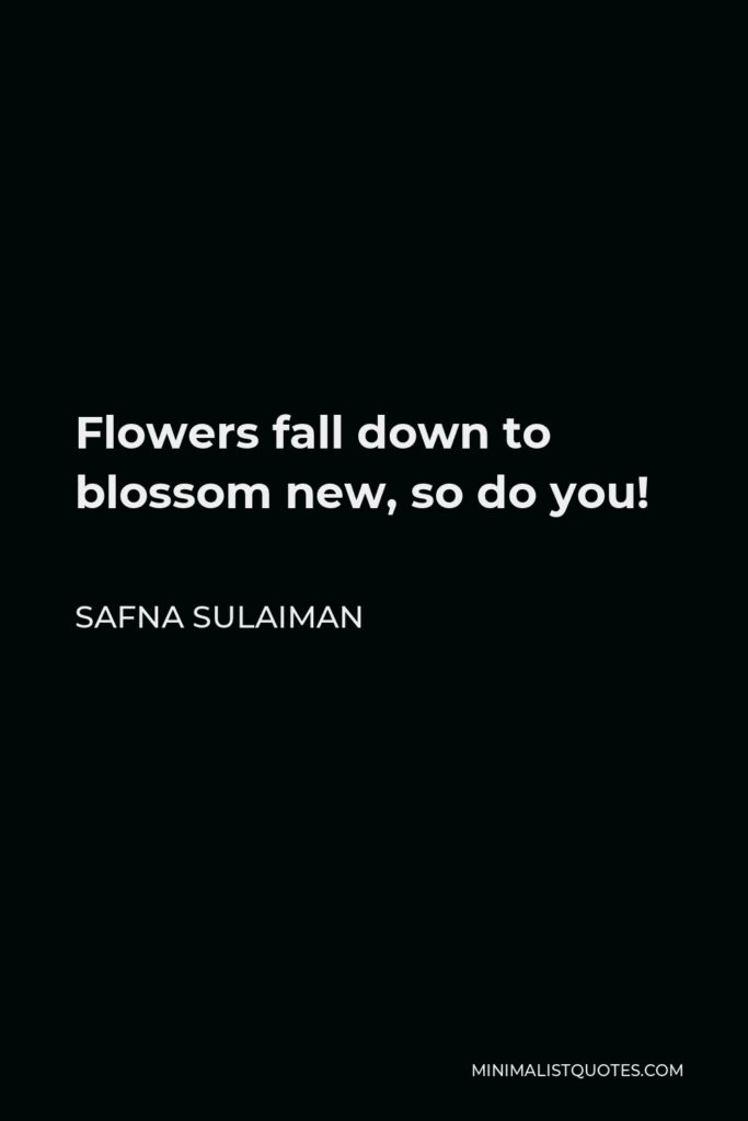 Safna Sulaiman Quote - Flowers fall down to blossom new, so do you!