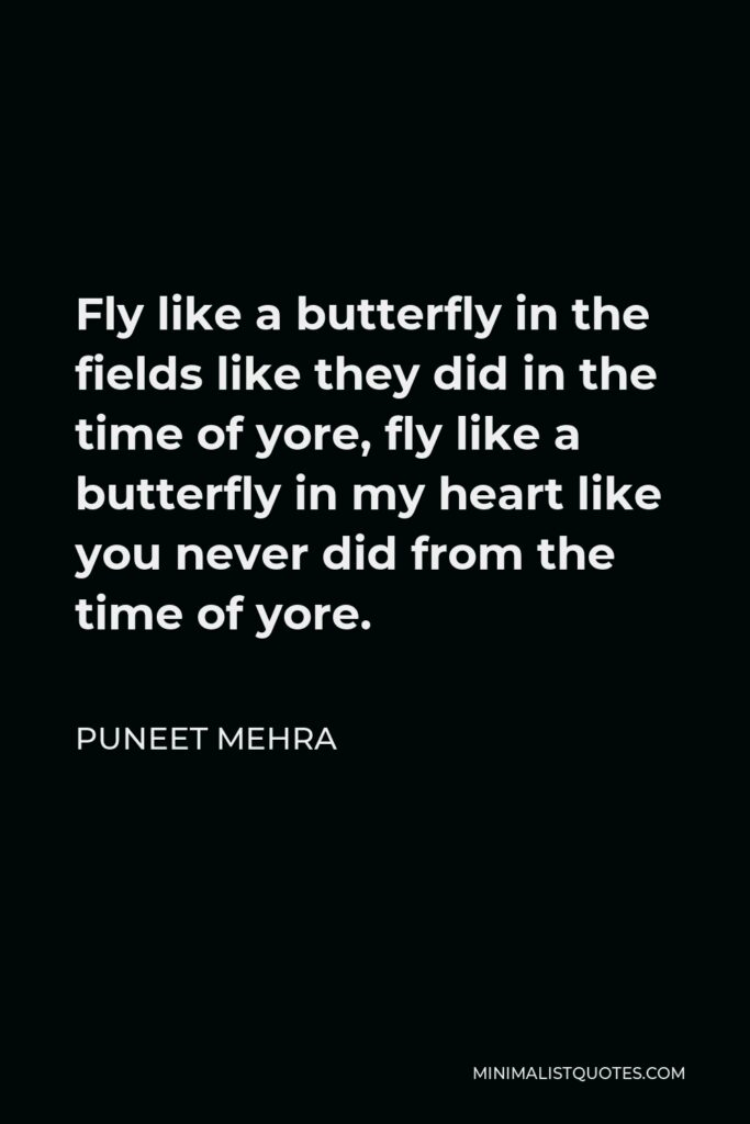 Puneet Mehra Quote - Fly like a butterfly in the fields like they did in the time of yore, fly like a butterfly in my heart like you never did from the time of yore.