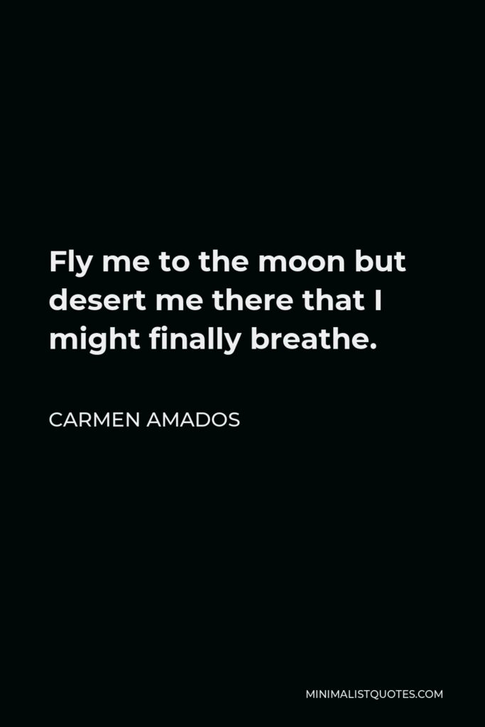 Carmen Amados Quote - Fly me to the moon but desert me there that I might finally breathe.