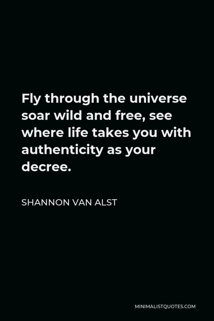 Shannon Van Alst Quote - Fly through the universe soar wild and free, see where life takes you with authenticity as your decree.
