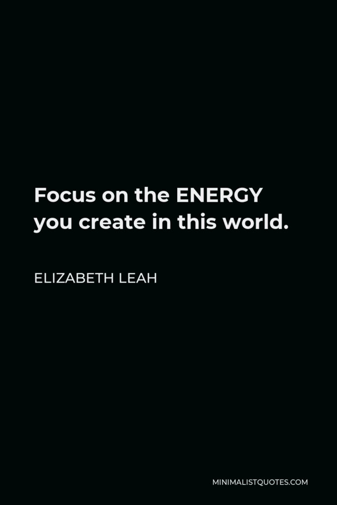 Elizabeth Leah Quote - Focus on the ENERGY you create in this world.