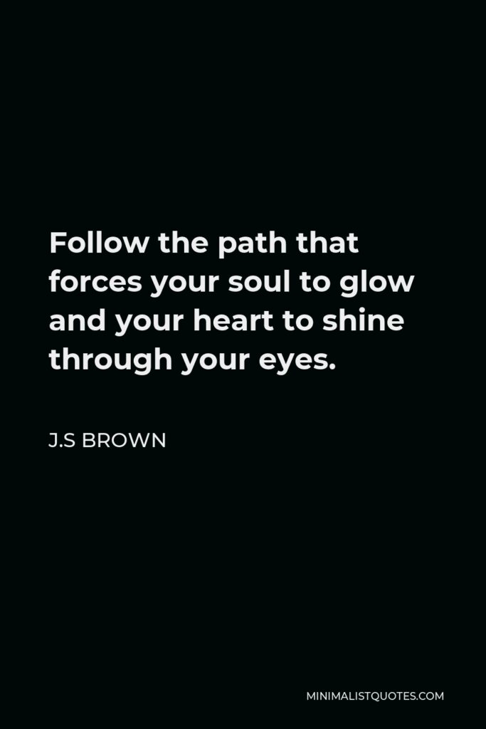 J.S Brown Quote - Follow the path that forces your soul to glow and your heart to shine through your eyes.