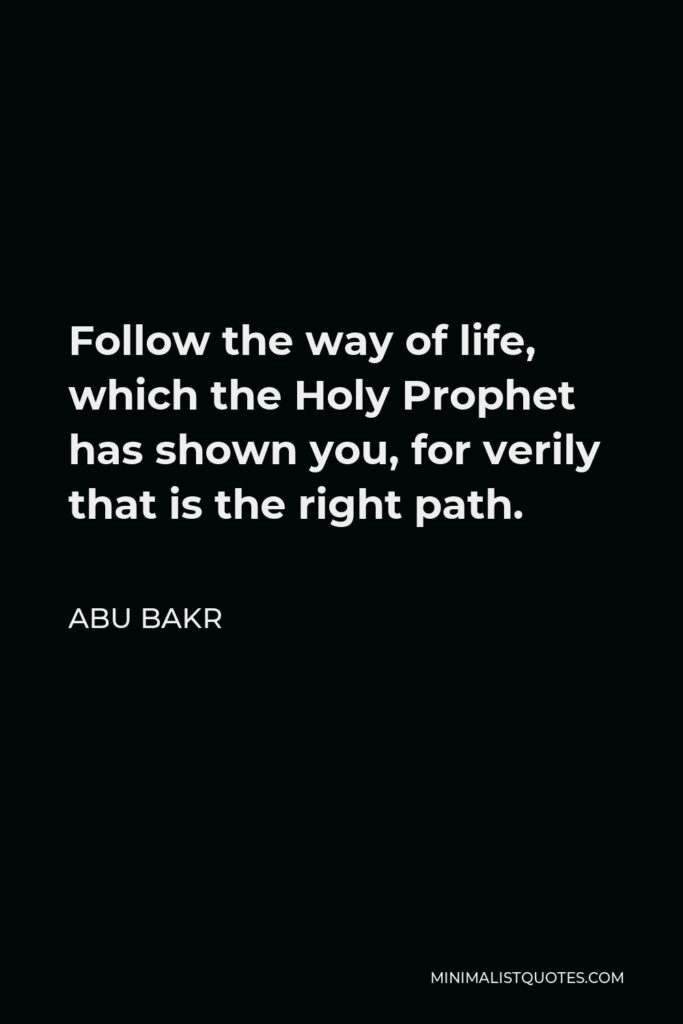 Abu Bakr Quote - Follow the way of life, which the Holy Prophet has shown you, for verily that is the right path.