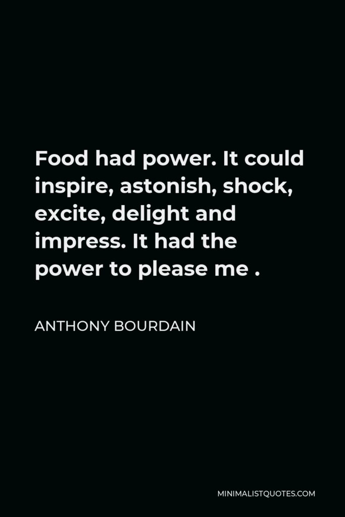 Anthony Bourdain Quote - Food had power. It could inspire, astonish, shock, excite, delight and impress. It had the power to please me .