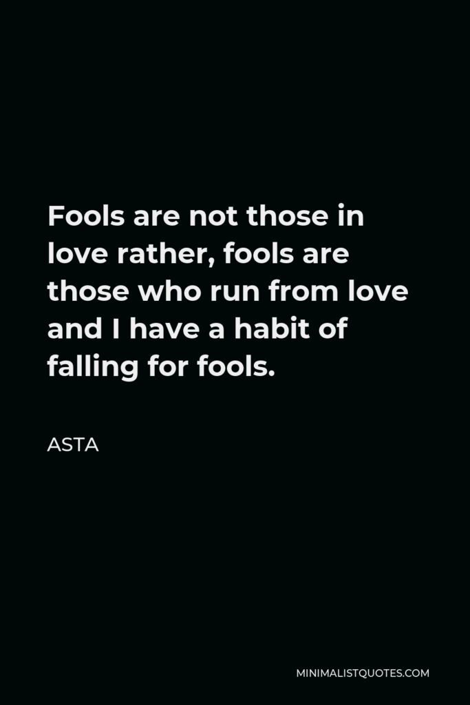 Asta Quote - Fools are not those in love rather, fools are those who run from love and I have a habit of falling for fools.