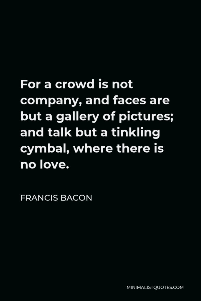 Francis Bacon Quote - For a crowd is not company, and faces are but a gallery of pictures; and talk but a tinkling cymbal, where there is no love.