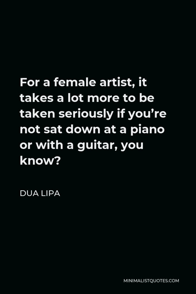 Dua Lipa Quote - For a female artist, it takes a lot more to be taken seriously if you're not sat down at a piano or with a guitar, you know?