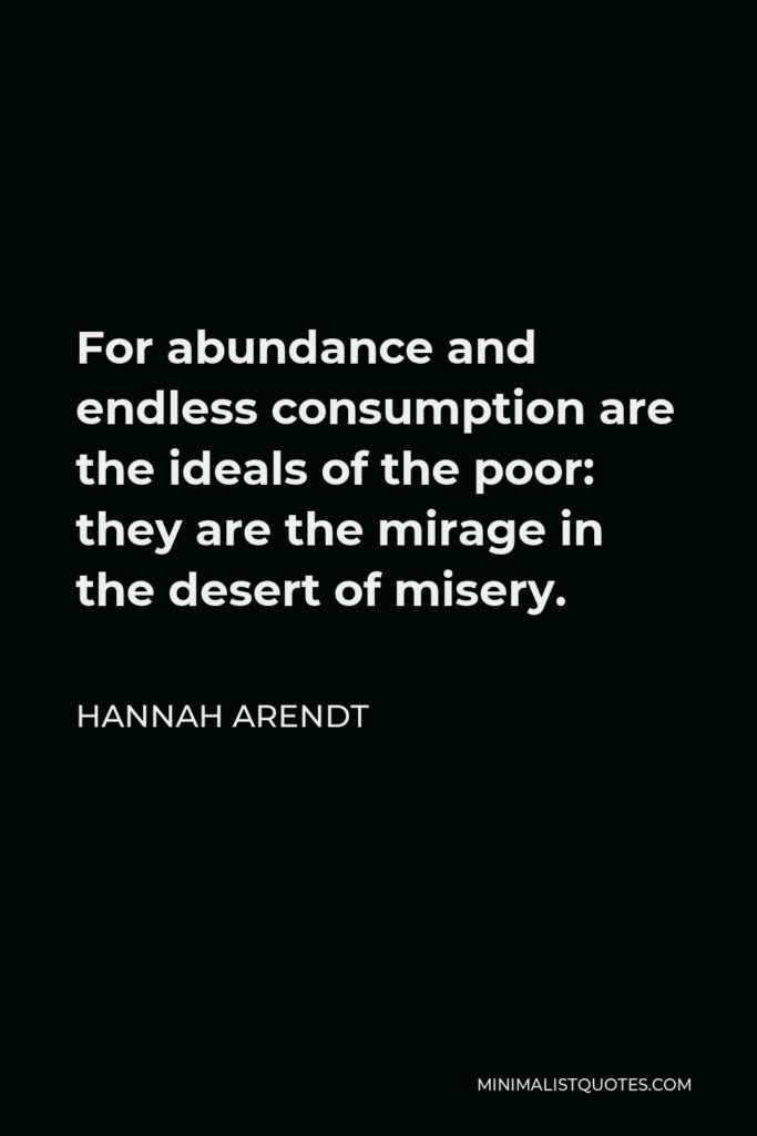 Hannah Arendt Quote - For abundance and endless consumption are the ideals of the poor: they are the mirage in the desert of misery.