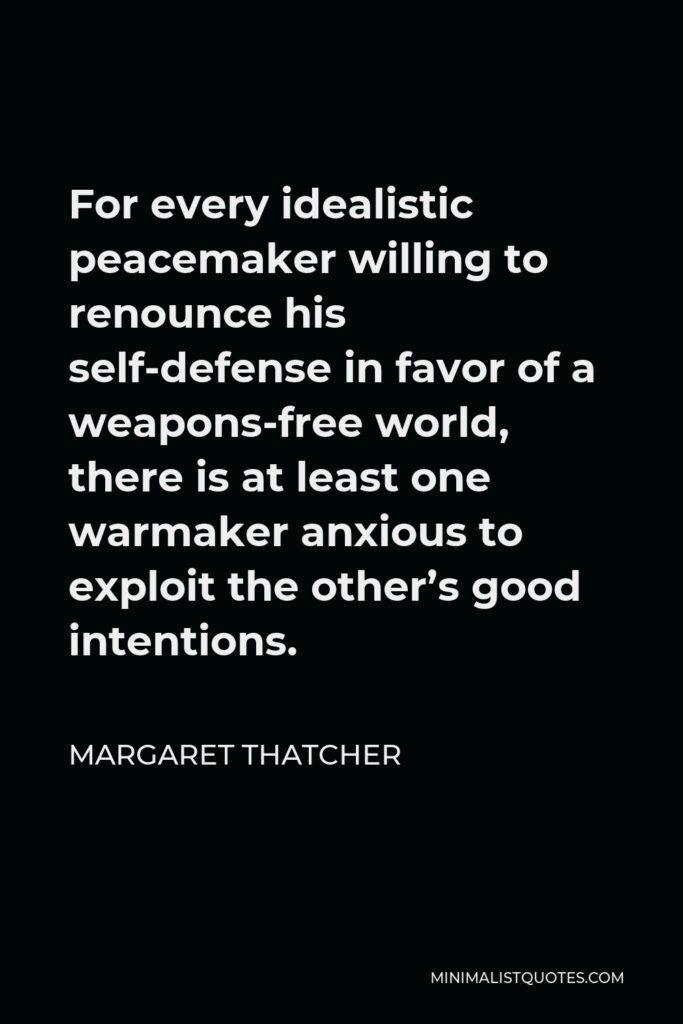 Margaret Thatcher Quote - For every idealistic peacemaker willing to renounce his self-defense in favor of a weapons-free world, there is at least one warmaker anxious to exploit the other's good intentions.