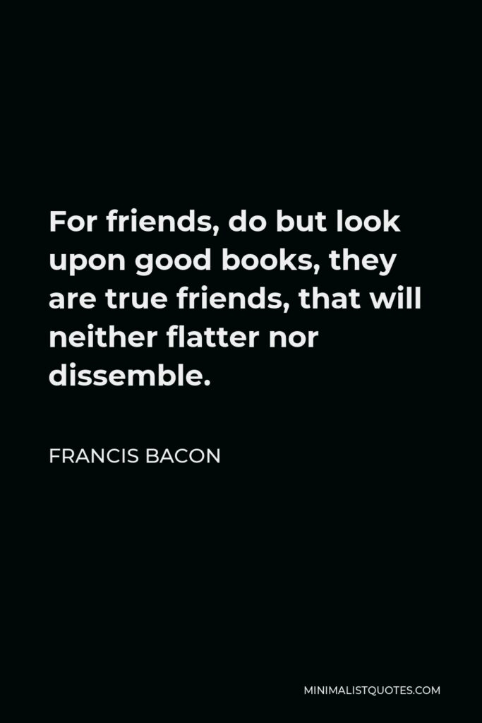 Francis Bacon Quote - For friends, do but look upon good books, they are true friends, that will neither flatter nor dissemble.