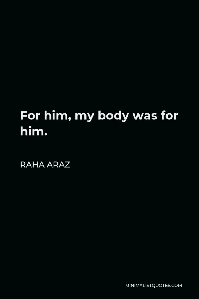 Raha Araz Quote - For him, my body was for him.