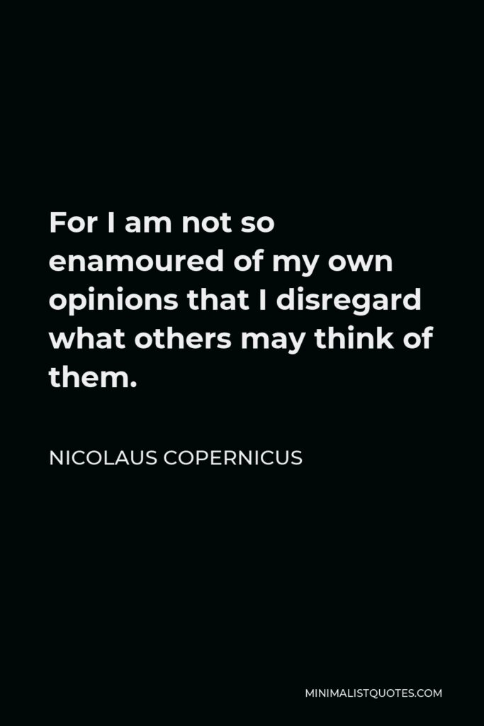 Nicolaus Copernicus Quote - For I am not so enamoured of my own opinions that I disregard what others may think of them.