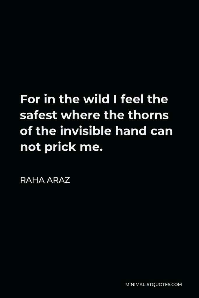 Raha Araz Quote - For in the wild I feel the safest where the thorns of the invisible hand can not prick me.
