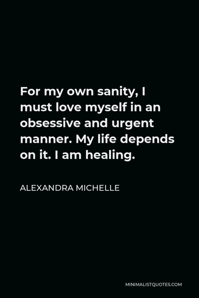 Alexandra Michelle Quote - For my own sanity, I must love myself in an obsessive and urgent manner. My life depends on it. I am healing.