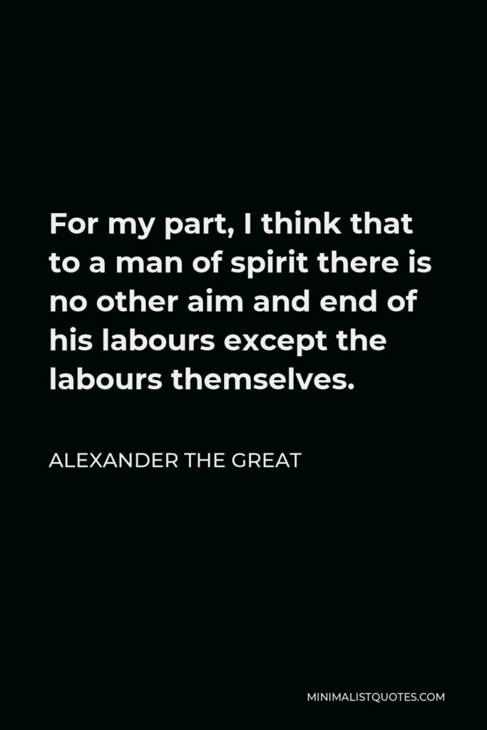 Alexander The Great Quote - For my part, I think that to a man of spirit there is no other aim and end of his labours except the labours themselves.