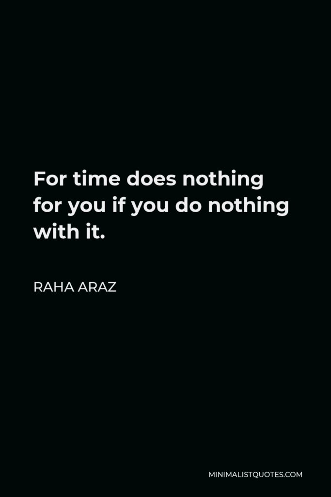 Raha Araz Quote - For time does nothing for you if you do nothing with it.
