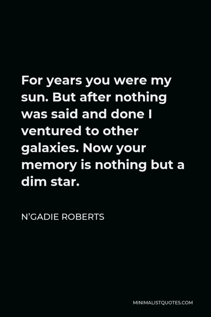 N'Gadie Roberts Quote - For years you were my sun. But after nothing was said and done I ventured to other galaxies. Now your memory is nothing but a dim star.