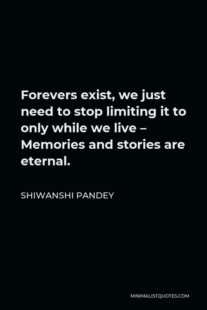 Shiwanshi Pandey Quote - Forevers exist, we just need to stop limiting it to only while we live – Memories and stories are eternal.