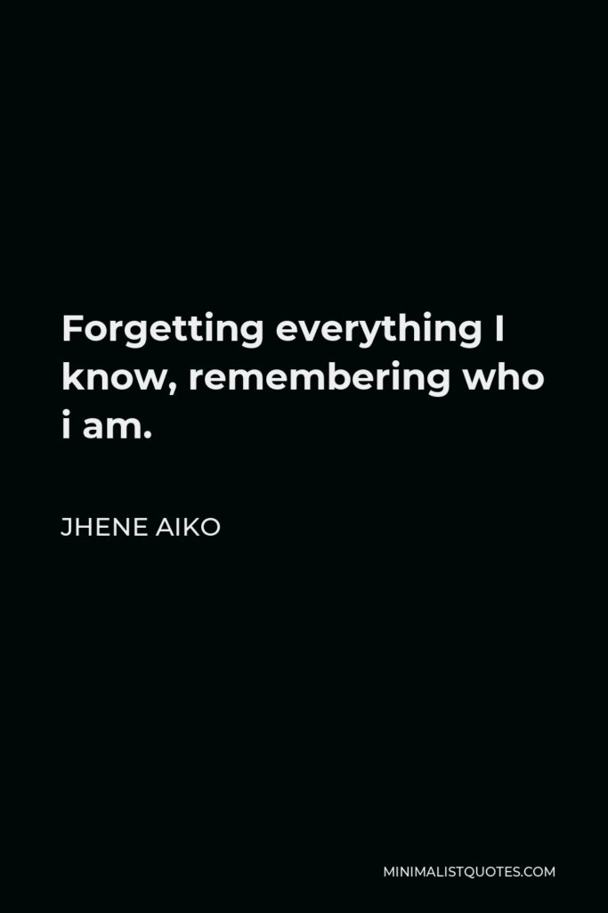 Jhene Aiko Quote - Forgetting everything I know, remembering who i am.