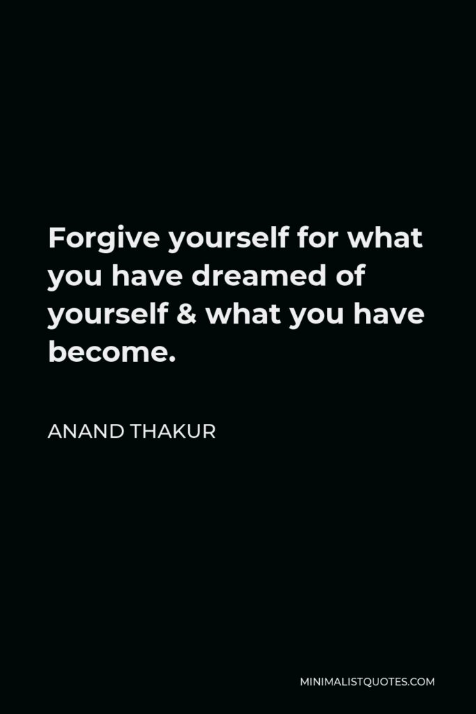 Anand Thakur Quote - Forgive yourself for what you have dreamed of yourself & what you have become.