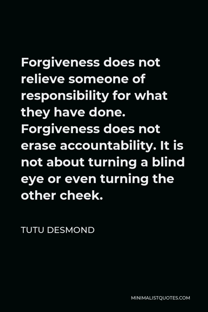 Tutu Desmond Quote - Forgiveness does not relieve someone of responsibility for what they have done. Forgiveness does not erase accountability. It is not about turning a blind eye or even turning the other cheek.