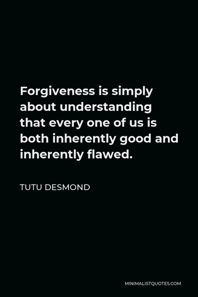 Tutu Desmond Quote - Forgiveness is simply about understanding that every one of us is both inherently good and inherently flawed.