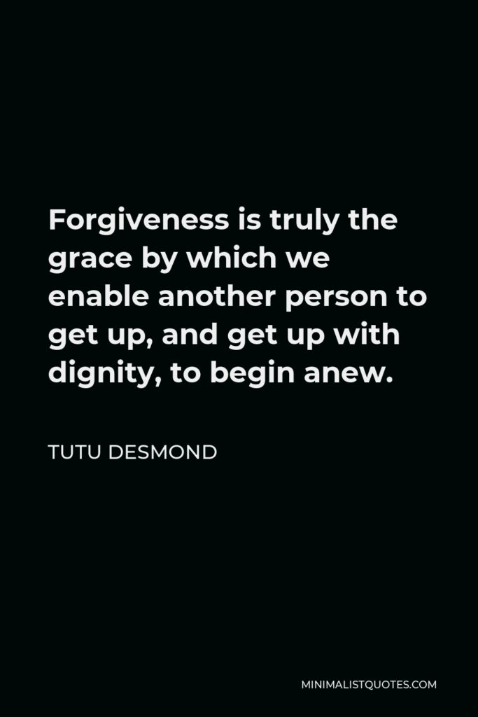 Tutu Desmond Quote - Forgiveness is truly the grace by which we enable another person to get up, and get up with dignity, to begin anew.