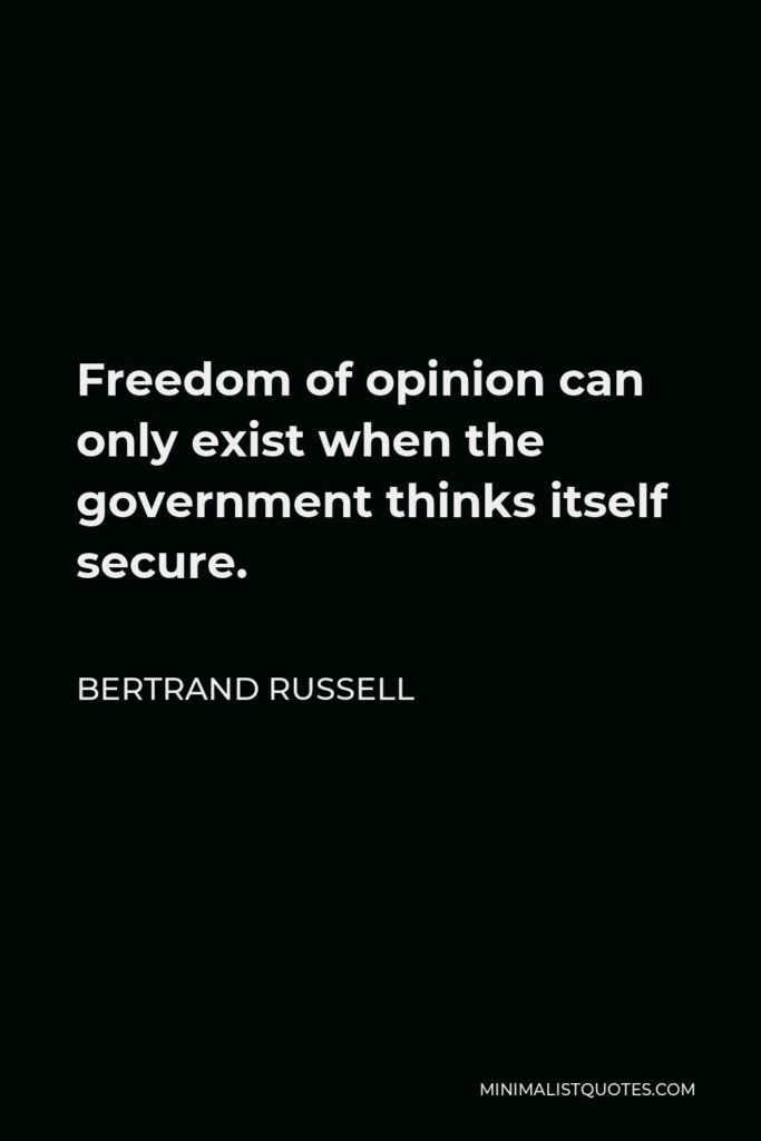 Bertrand Russell Quote - Freedom of opinion can only exist when the government thinks itself secure.