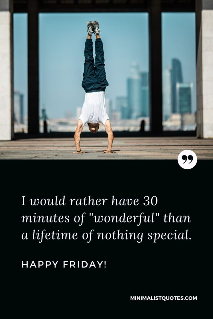 """Friday Quote, Wish & Message With Image: I would rather have 30 minutes of """"wonderful"""" than a lifetime of nothing special. Happy Friday!"""