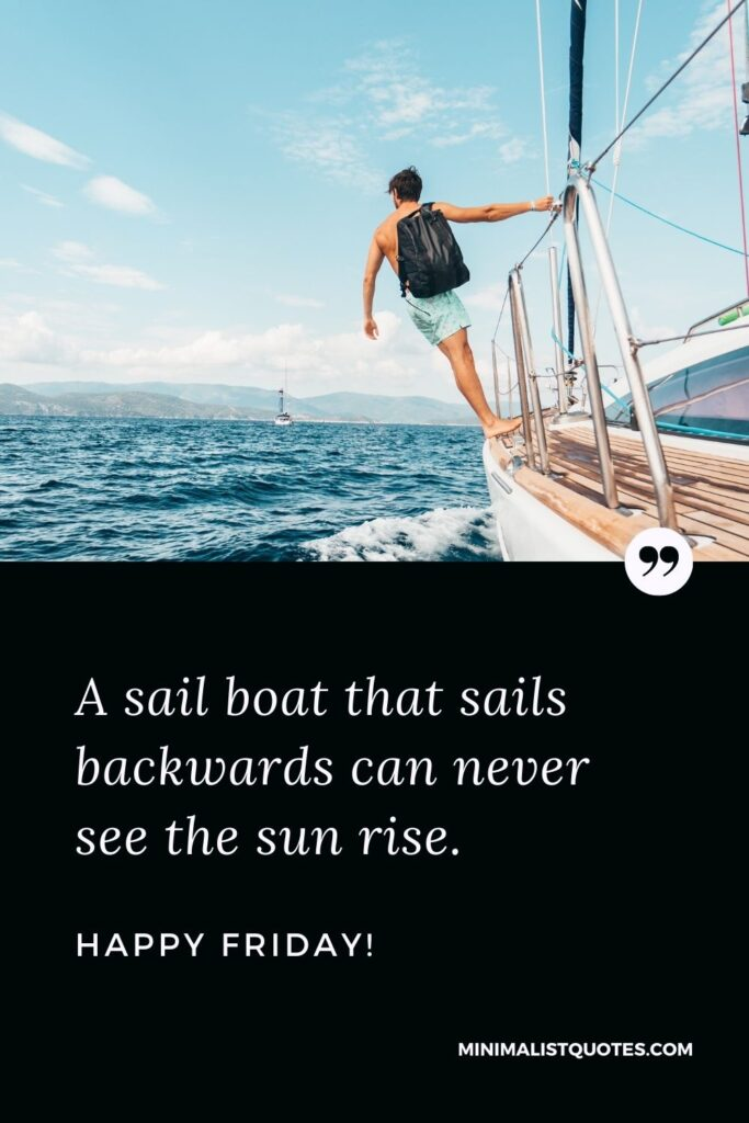 Friday Quote, Wish & Message With Image: A sail boat that sails backwards can never see the sun rise. Happy Friday!