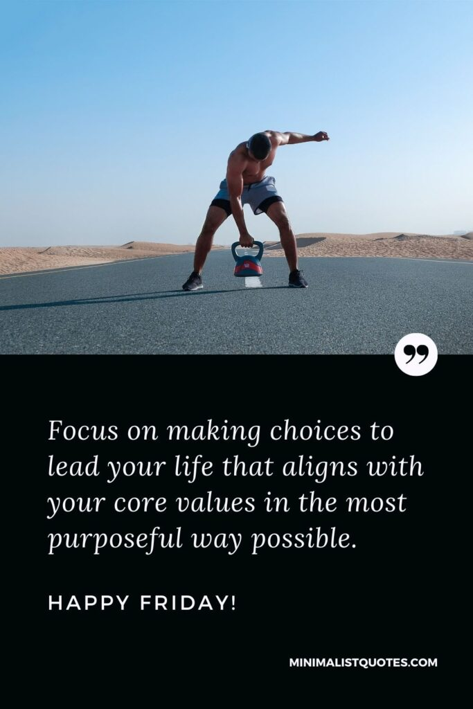 Friday Quote, Wish & Message With Image: Focus on making choices to lead your life that aligns with your core values in the most purposeful way possible. Happy Friday!