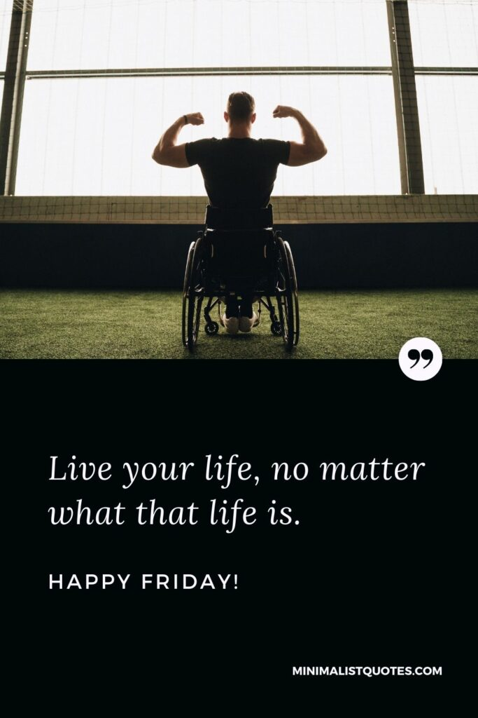 Friday Quote, Wish & Message With Image: Live your life, no matter what that life is. Happy Friday!