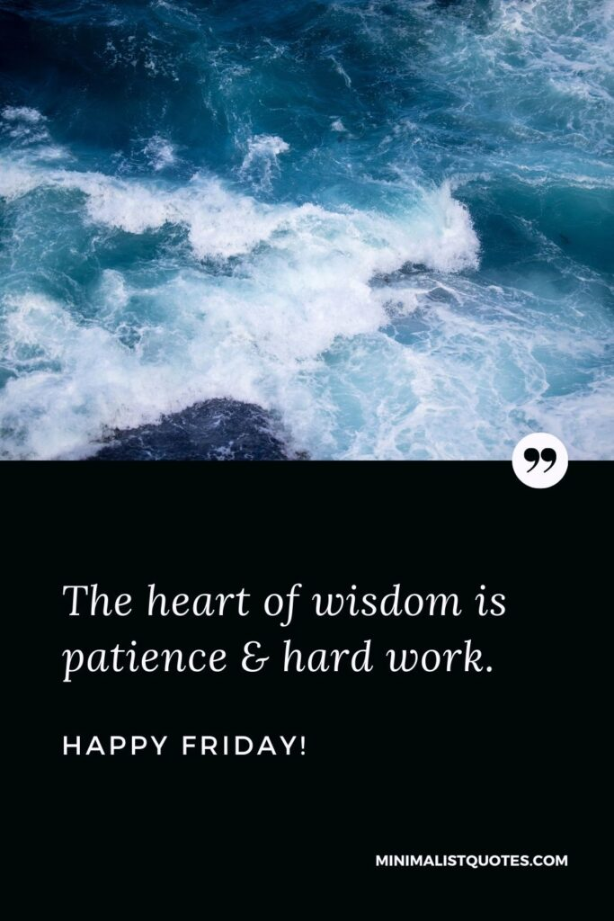 Friday Quote, Wish & Message With Image: The heart of wisdom is patience & hard work. Happy Friday!