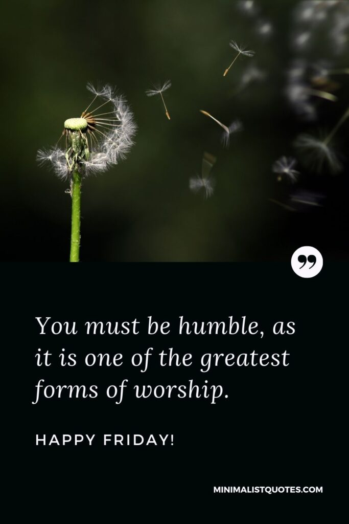 Friday Quote, Wish & Message With Image: You must be humble, as it is one of the greatest forms of worship. Happy Friday!