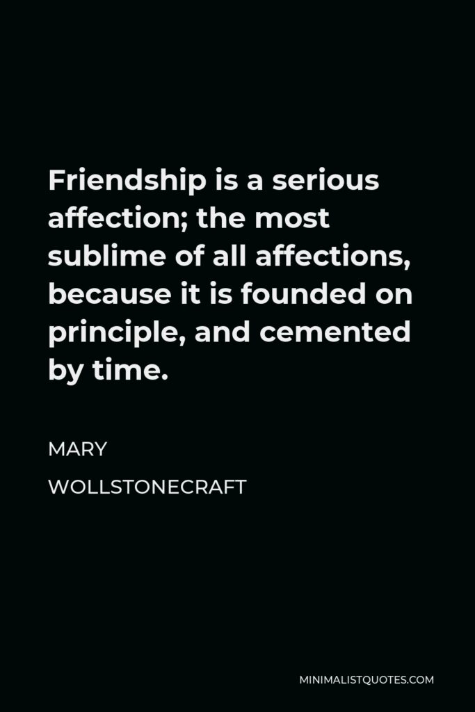 Mary Wollstonecraft Quote - Friendship is a serious affection; the most sublime of all affections, because it is founded on principle, and cemented by time.