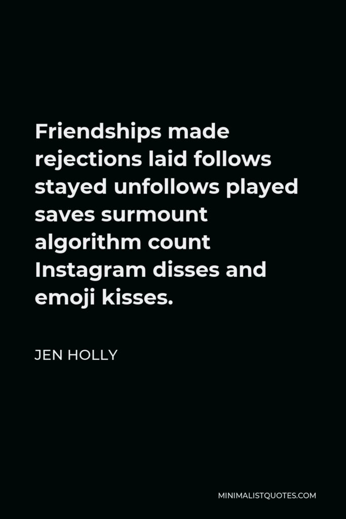 Jen Holly Quote - Friendships made rejections laid follows stayed unfollows played saves surmount algorithm count Instagram disses and emoji kisses.