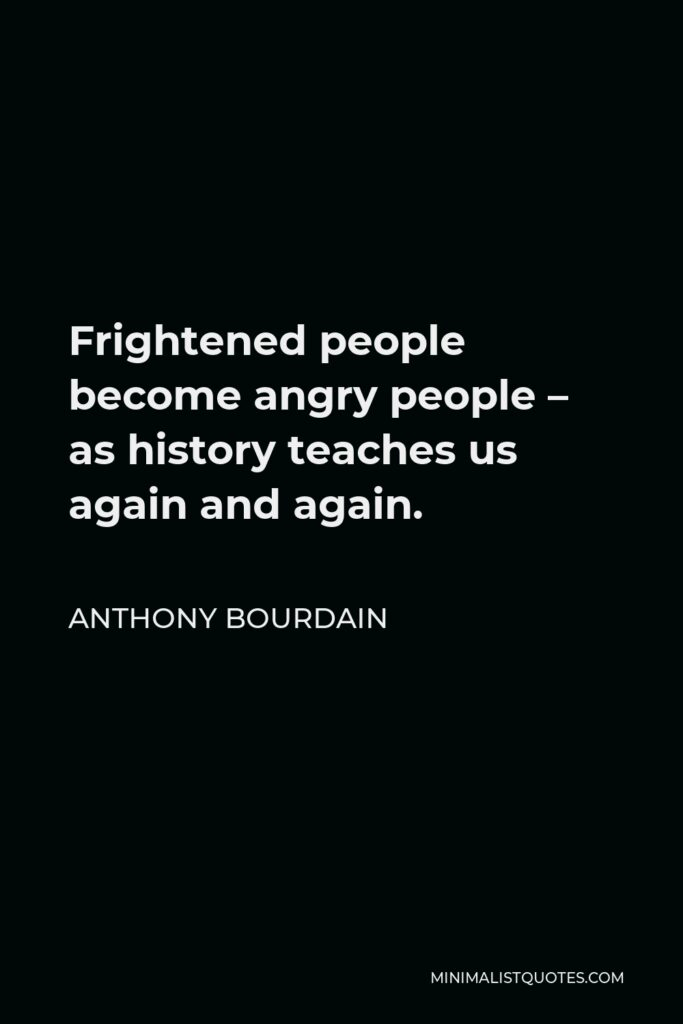 Anthony Bourdain Quote - Frightened people become angry people – as history teaches us again and again.