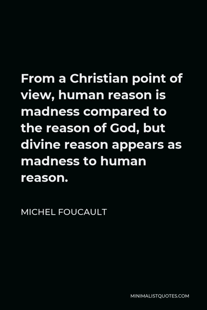 Michel Foucault Quote - From a Christian point of view, human reason is madness compared to the reason of God, but divine reason appears as madness to human reason.