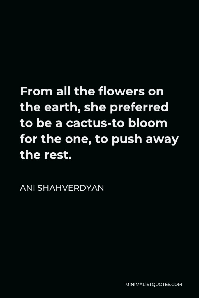 Ani Shahverdyan Quote - From all the flowers on the earth, she preferred to be a cactus-to bloom for the one, to push away the rest.