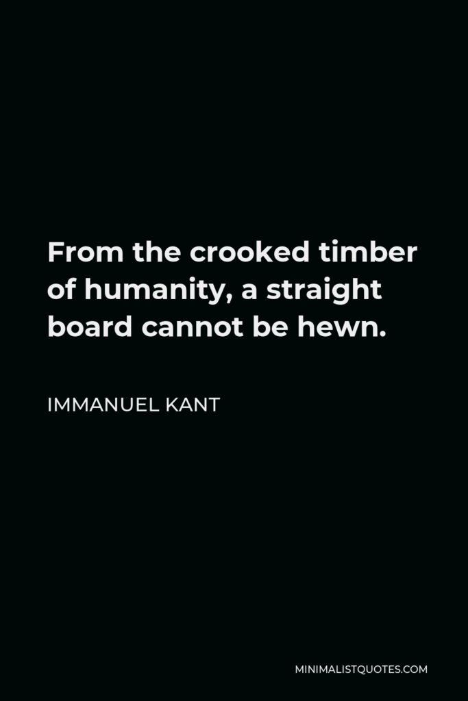 Immanuel Kant Quote - From the crooked timber of humanity, a straight board cannot be hewn.