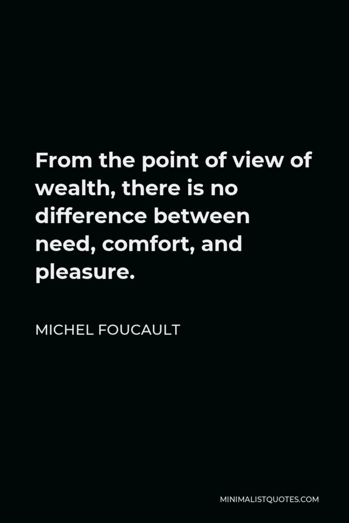 Michel Foucault Quote - From the point of view of wealth, there is no difference between need, comfort, and pleasure.