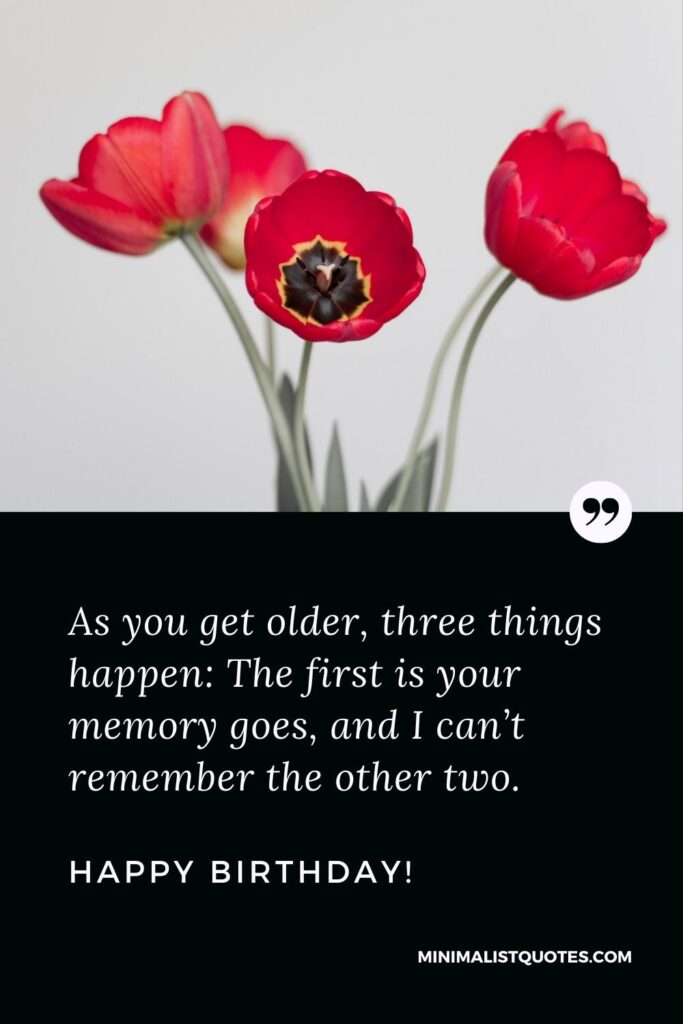 Funny Birthday Message For a Special Friend: As you get older, three things happen: The first is your memory goes, and I can't remember the other two. Happy Birthday!